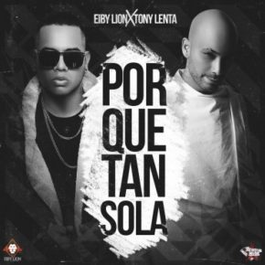 Eiby Lion Ft. Tony Lenta - Por Que Tan Sola MP3
