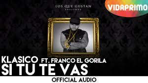 Klasico Ft. Franco El Gorila - Si Tu Te Vas MP3