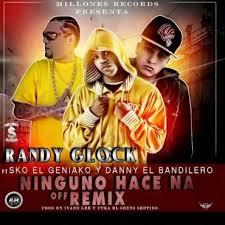 Randy Glock Ft. Sko El Geniako y Danny El Bandilero - Ninguno Hace Na MP3