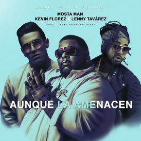 Mosta Man Ft. Lenny Tavarez Y Kevin Florez – Aunque La Amenacen MP3