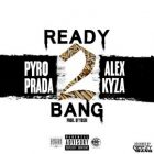 Alex Kyza Ft. Pyro Prada - Ready 2 Bang MP3