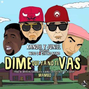 Xandel Y Juniel Ft. Wiso G, Chyno Nyno - Dime Que Ya No Te Vas MP3